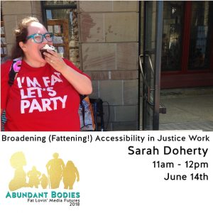"Photo of Sarah eating a cupcake and wearing a red shirt that says,""I'm Fat Let's Party"" above a graphic that has an Abundant Bodies logo of differently sized/abled folks and the words, ""Abundant Bodies, Fat Lovin' Media Futures 2018"" along with ""Broadening (Fattening!) Accessibility in Justice Work, Sarah Doherty, 11am - 12 pm, June 14th"""